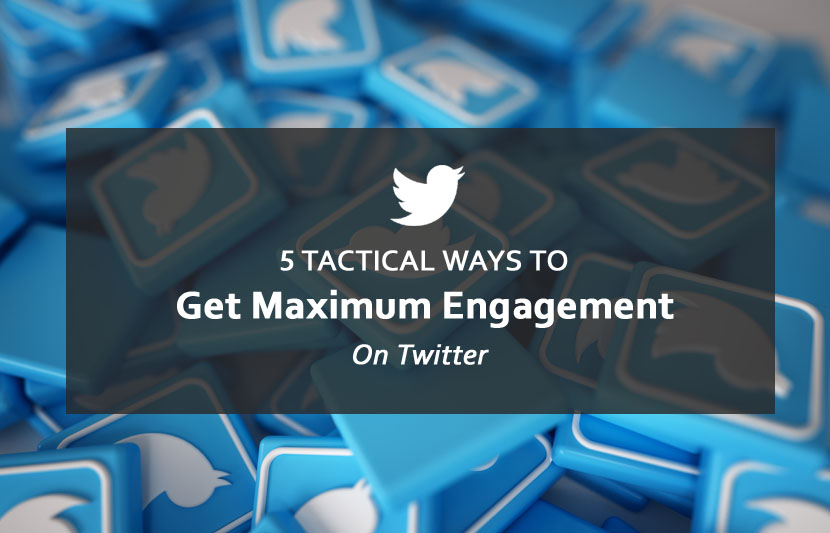 5 Tactical Ways To Get Maximum Engagement On Twitter