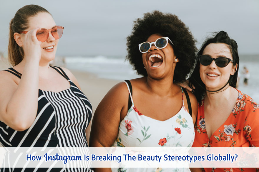 How Instagram Is Breaking The Beauty Stereotypes Globally?